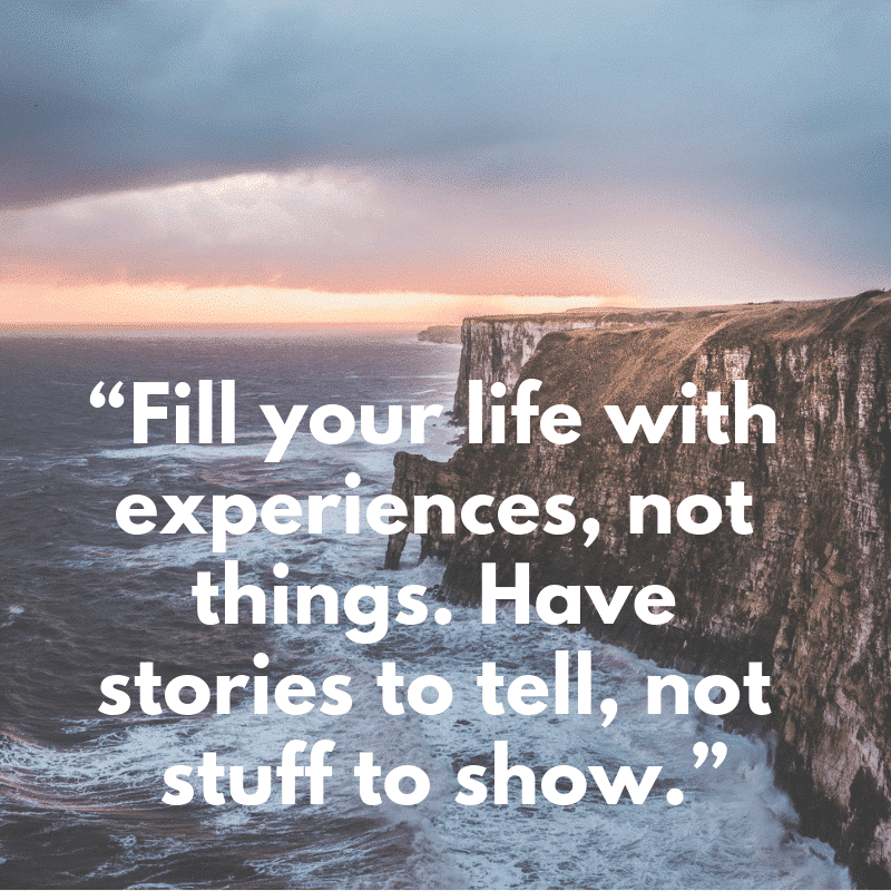 """Fill your life with experiences, not things. Have stories to tell, not stuff to show."""